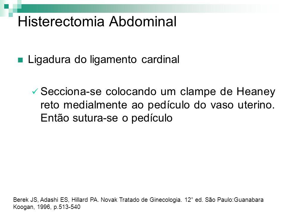 Histerectomia Abdominal Ligadura do ligamento cardinal Secciona-se colocando um clampe de Heaney reto medialmente ao pedículo do vaso uterino. Então s