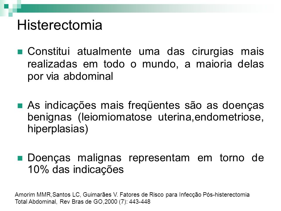 Histerectomia Constitui atualmente uma das cirurgias mais realizadas em todo o mundo, a maioria delas por via abdominal As indicações mais freqüentes