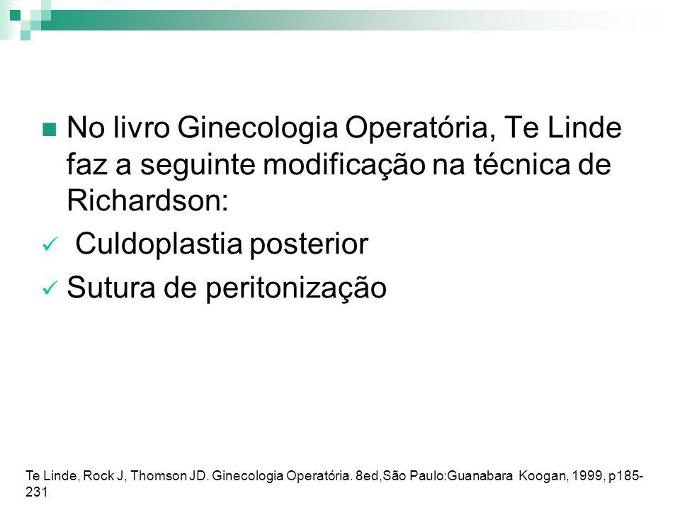 No livro Ginecologia Operatória, Te Linde faz a seguinte modificação na técnica de Richardson: Culdoplastia posterior Sutura de peritonização Te Linde