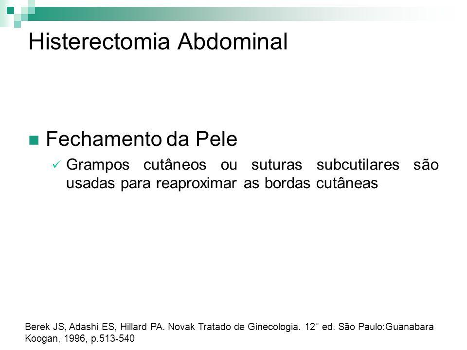 Histerectomia Abdominal Fechamento da Pele Grampos cutâneos ou suturas subcutilares são usadas para reaproximar as bordas cutâneas Berek JS, Adashi ES