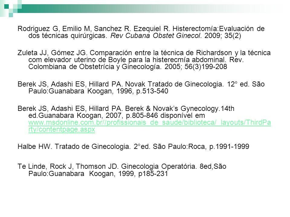 Rodriguez G, Emilio M, Sanchez R. Ezequiel R. Histerectomía:Evaluación de dos técnicas quirúrgicas. Rev Cubana Obstet Ginecol. 2009; 35(2) Zuleta JJ,