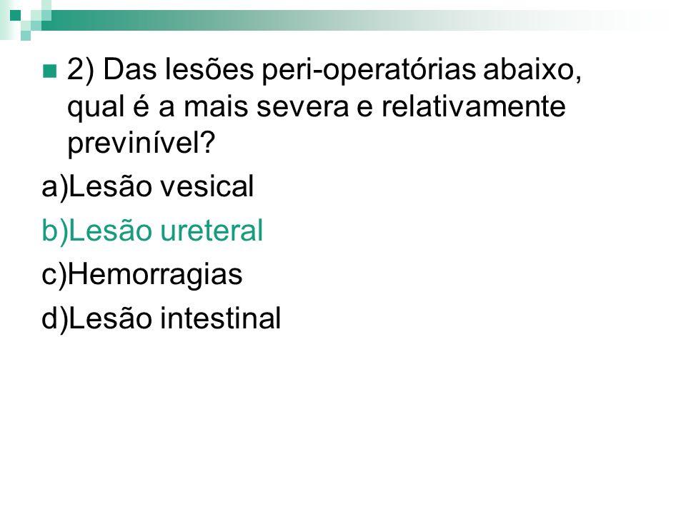 2) Das lesões peri-operatórias abaixo, qual é a mais severa e relativamente previnível? a)Lesão vesical b)Lesão ureteral c)Hemorragias d)Lesão intesti