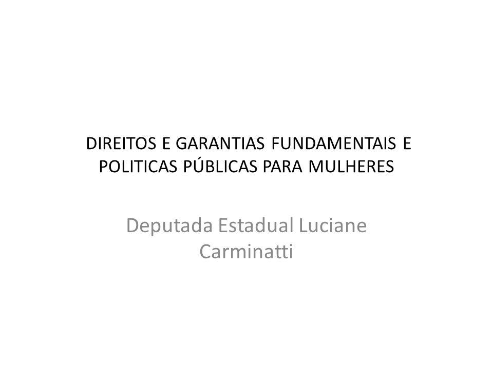 DIREITOS E GARANTIAS FUNDAMENTAIS E POLITICAS PÚBLICAS PARA MULHERES Deputada Estadual Luciane Carminatti