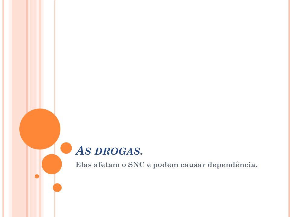 A S DROGAS. Elas afetam o SNC e podem causar dependência.