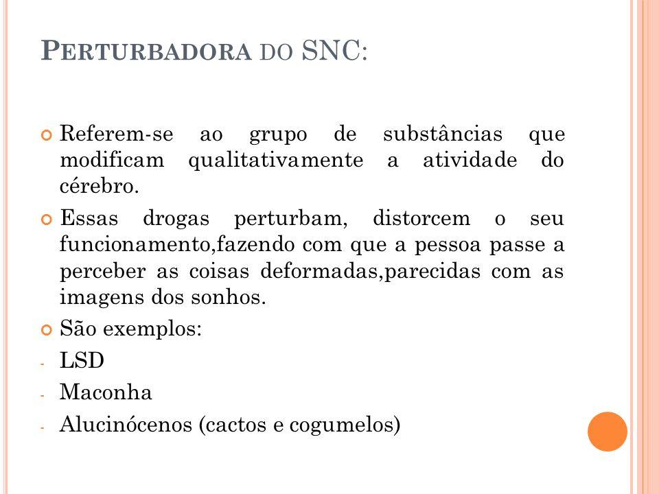 P ERTURBADORA DO SNC: Referem-se ao grupo de substâncias que modificam qualitativamente a atividade do cérebro.