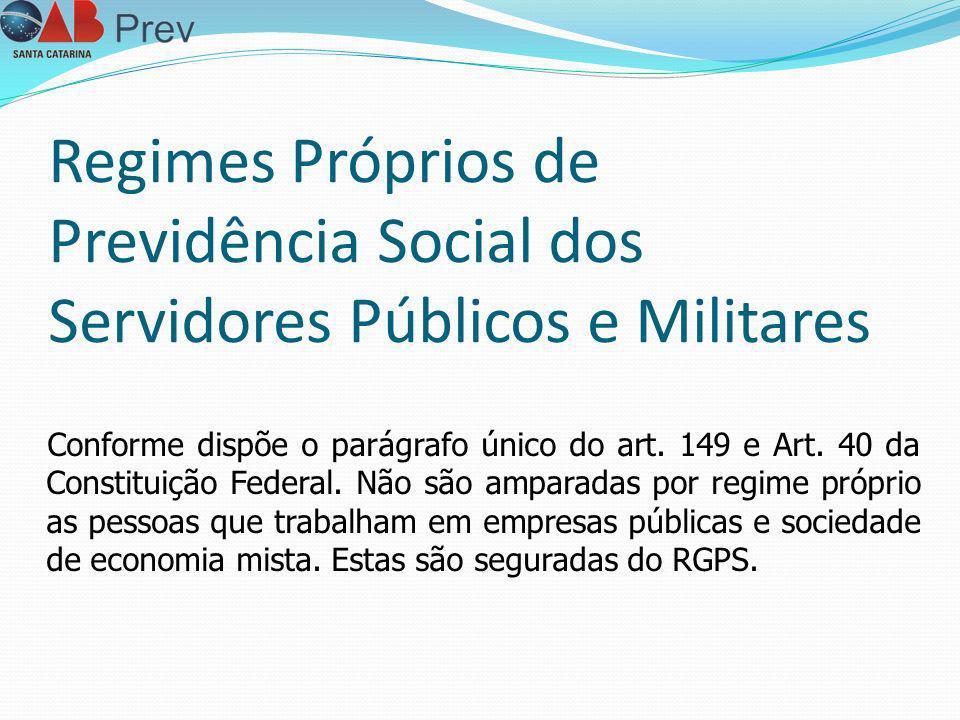 Regimes Próprios de Previdência Social dos Servidores Públicos e Militares Conforme dispõe o parágrafo único do art. 149 e Art. 40 da Constituição Fed