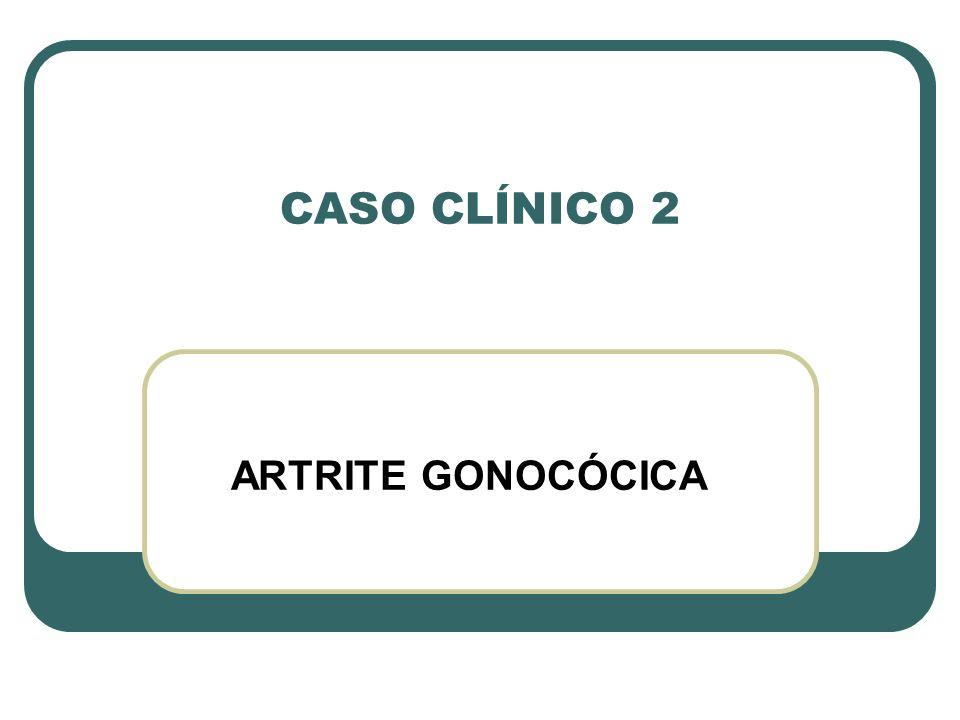 CASO CLÍNICO 2 ARTRITE GONOCÓCICA