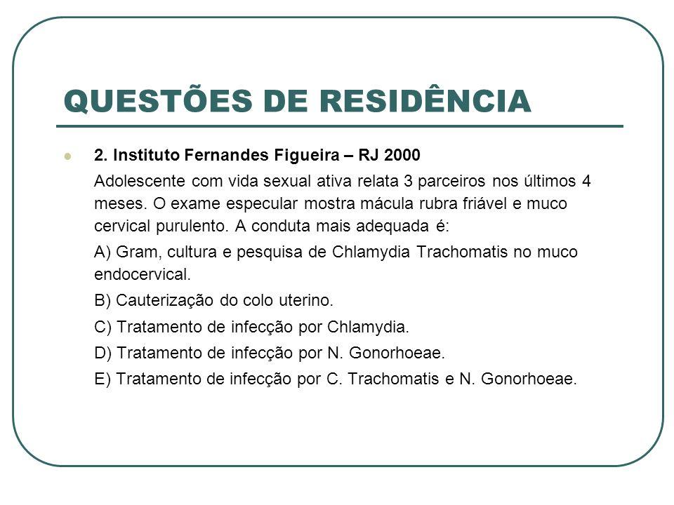 QUESTÕES DE RESIDÊNCIA 2. Instituto Fernandes Figueira – RJ 2000 Adolescente com vida sexual ativa relata 3 parceiros nos últimos 4 meses. O exame esp