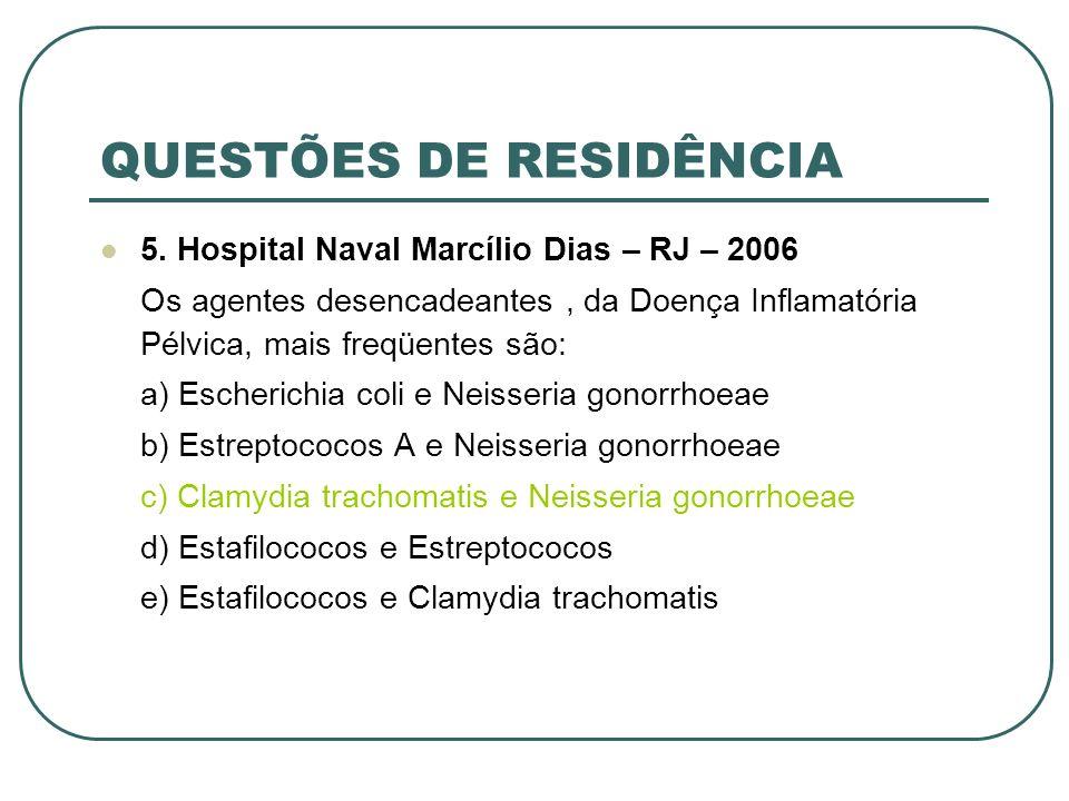 QUESTÕES DE RESIDÊNCIA 5. Hospital Naval Marcílio Dias – RJ – 2006 Os agentes desencadeantes, da Doença Inflamatória Pélvica, mais freqüentes são: a)