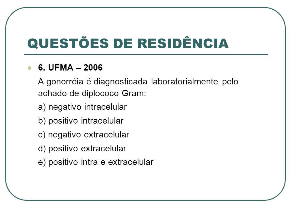 QUESTÕES DE RESIDÊNCIA 6. UFMA – 2006 A gonorréia é diagnosticada laboratorialmente pelo achado de diplococo Gram: a) negativo intracelular b) positiv