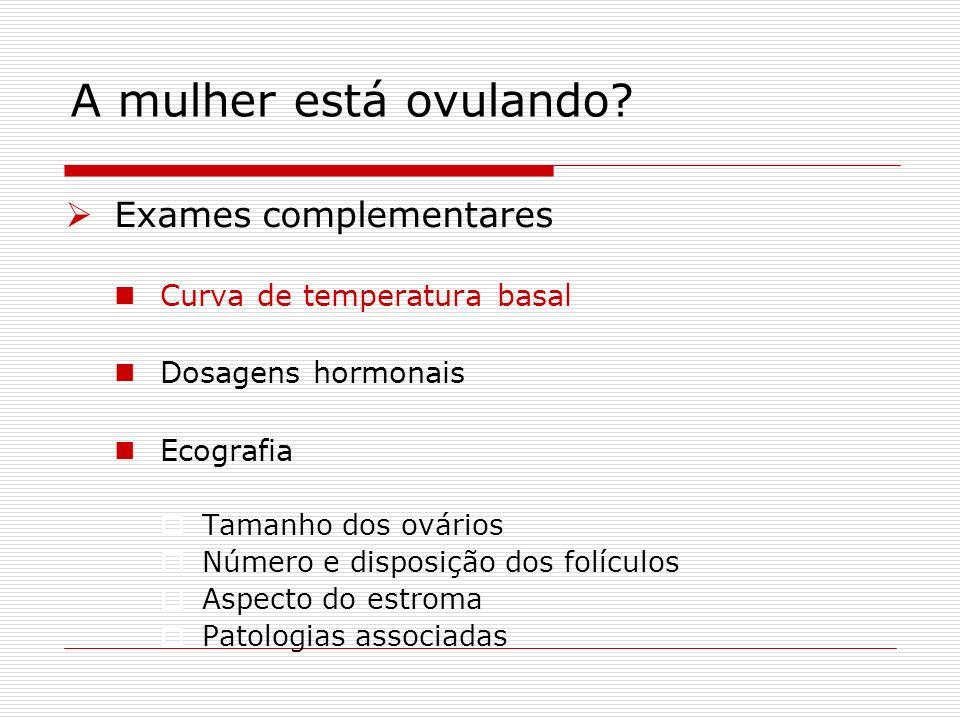 A mulher está ovulando? Exames complementares Curva de temperatura basal Dosagens hormonais Ecografia Tamanho dos ovários Número e disposição dos folí