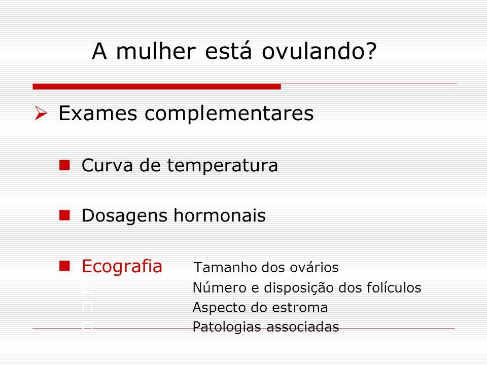 A mulher está ovulando? Exames complementares Curva de temperatura Dosagens hormonais Ecografia Tamanho dos ovários Número e disposição dos folículos