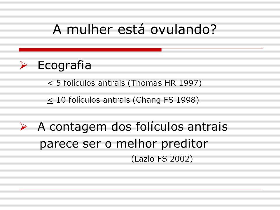 A mulher está ovulando? Ecografia < 5 folículos antrais (Thomas HR 1997) < 10 folículos antrais (Chang FS 1998) A contagem dos folículos antrais parec