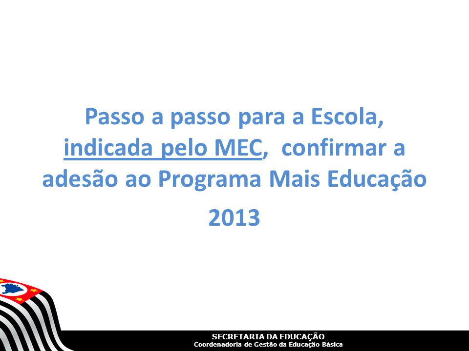 SECRETARIA DA EDUCAÇÃO Coordenadoria de Gestão da Educação Básica Passo a passo para a Escola, indicada pelo MEC, confirmar a adesão ao Programa Mais