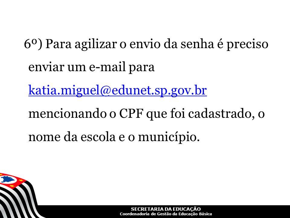SECRETARIA DA EDUCAÇÃO Coordenadoria de Gestão da Educação Básica 6º) Para agilizar o envio da senha é preciso enviar um e-mail para katia.miguel@edun