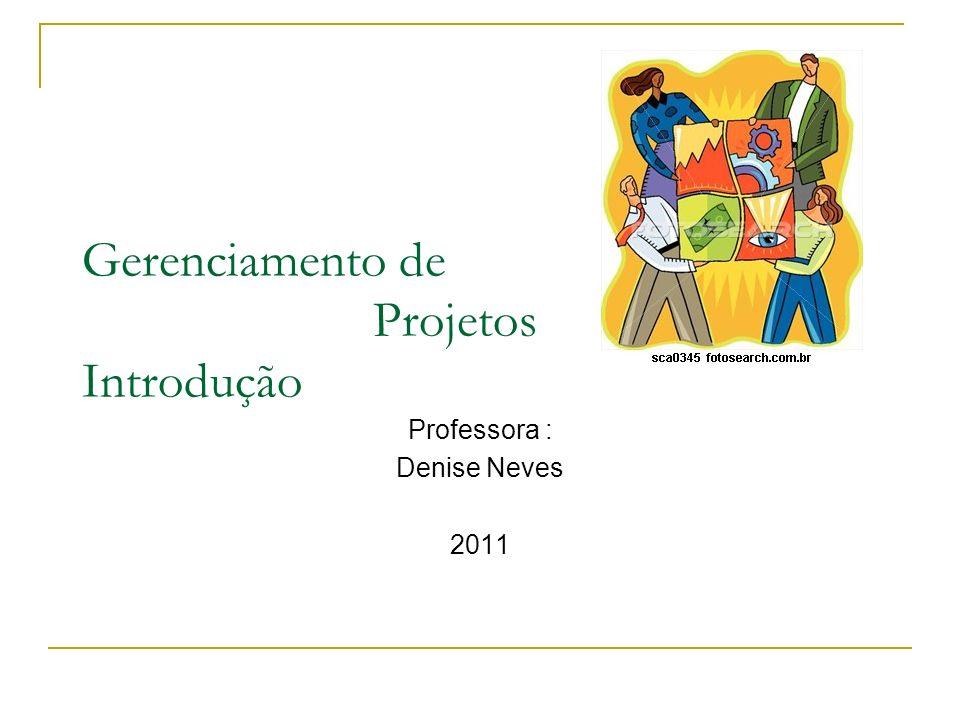 Gerenciamento de Projetos Introdução Professora : Denise Neves 2011