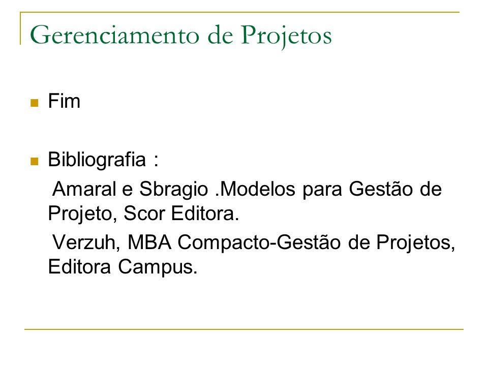 Gerenciamento de Projetos Fim Bibliografia : Amaral e Sbragio.Modelos para Gestão de Projeto, Scor Editora. Verzuh, MBA Compacto-Gestão de Projetos, E