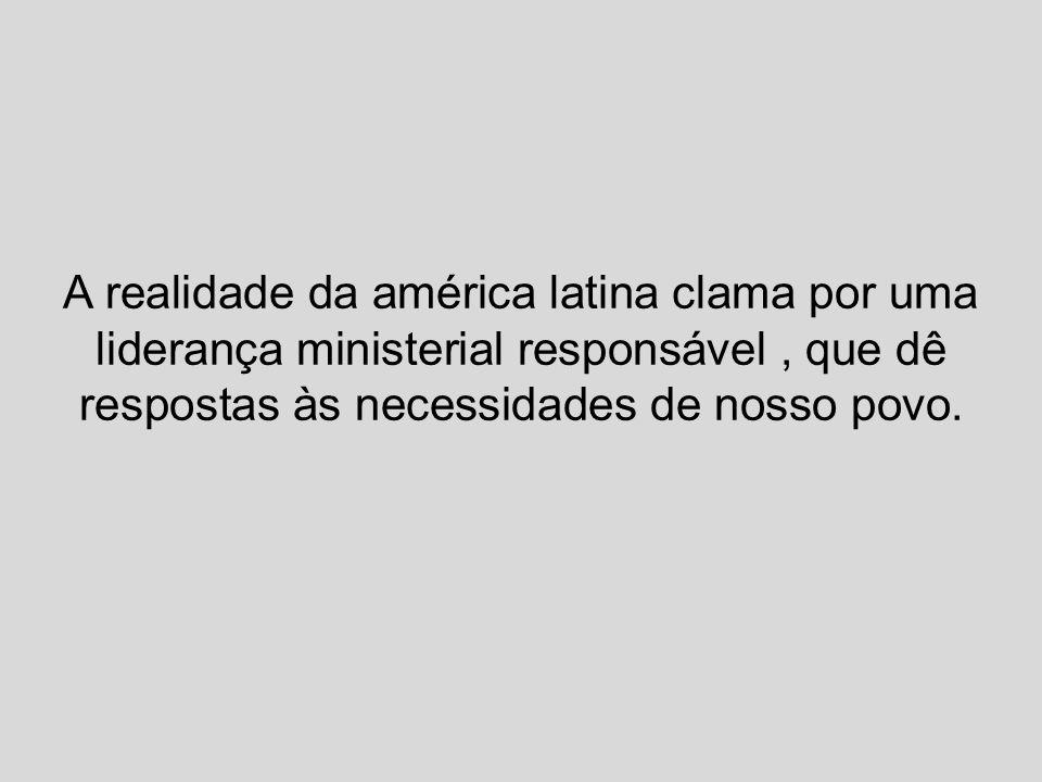 A realidade da américa latina clama por uma liderança ministerial responsável, que dê respostas às necessidades de nosso povo.