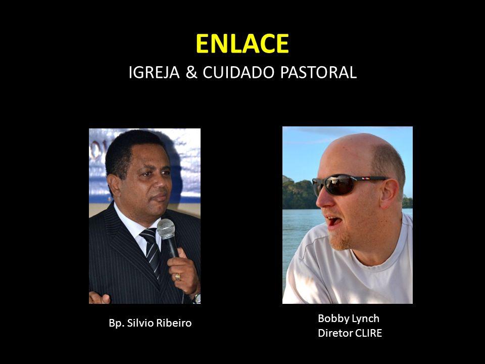 ENLACE IGREJA & CUIDADO PASTORAL Bp. Silvio Ribeiro Bobby Lynch Diretor CLIRE
