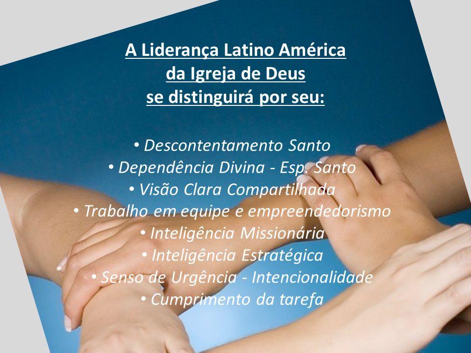 A Liderança Latino América da Igreja de Deus se distinguirá por seu: Descontentamento Santo Dependência Divina - Esp. Santo Visão Clara Compartilhada