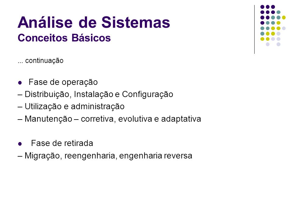 Análise de Sistemas Conceitos Básicos... continuação Fase de operação – Distribuição, Instalação e Configuração – Utilização e administração – Manuten