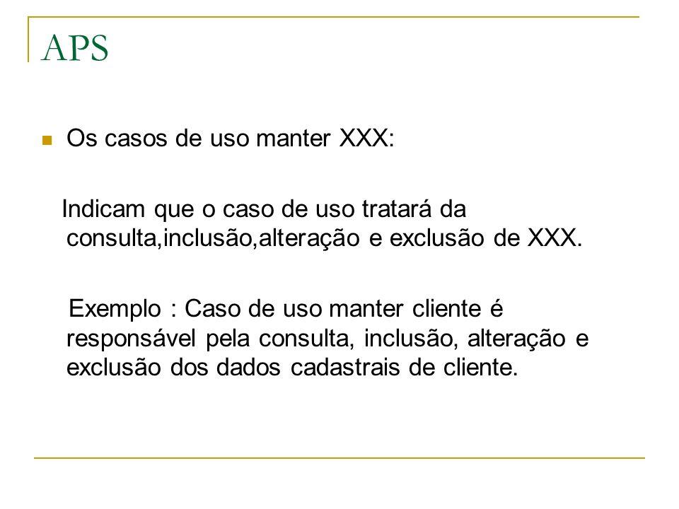 APS Os casos de uso manter XXX: Indicam que o caso de uso tratará da consulta,inclusão,alteração e exclusão de XXX. Exemplo : Caso de uso manter clien
