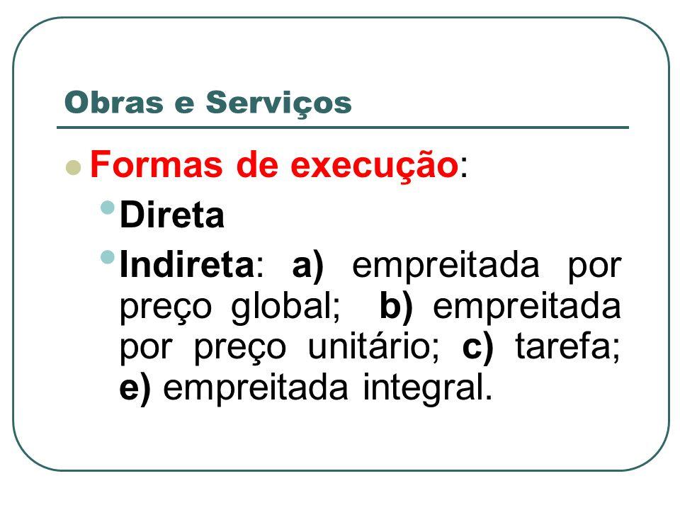 Obras e Serviços Formas de execução: Direta Indireta: a) empreitada por preço global; b) empreitada por preço unitário; c) tarefa; e) empreitada integ