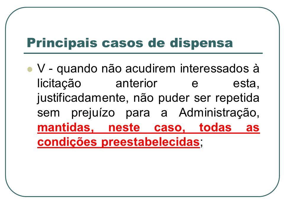 Principais casos de dispensa V - quando não acudirem interessados à licitação anterior e esta, justificadamente, não puder ser repetida sem prejuízo p
