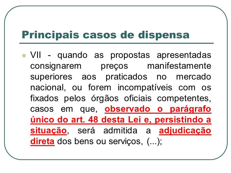 Principais casos de dispensa VII - quando as propostas apresentadas consignarem preços manifestamente superiores aos praticados no mercado nacional, o