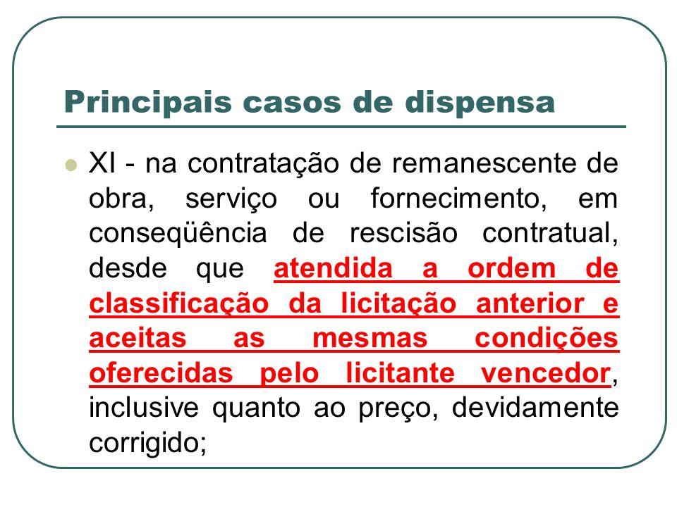 Principais casos de dispensa XI - na contratação de remanescente de obra, serviço ou fornecimento, em conseqüência de rescisão contratual, desde que a