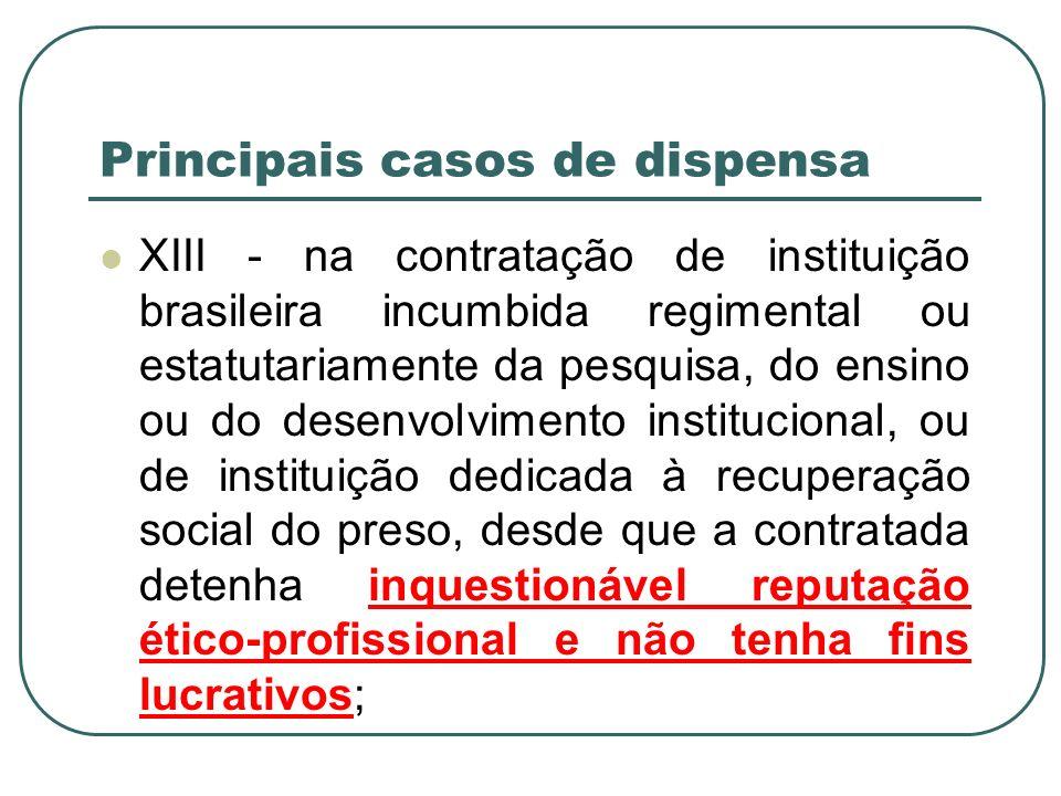 Principais casos de dispensa XIII - na contratação de instituição brasileira incumbida regimental ou estatutariamente da pesquisa, do ensino ou do des