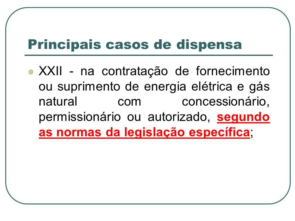 Principais casos de dispensa XXII - na contratação de fornecimento ou suprimento de energia elétrica e gás natural com concessionário, permissionário