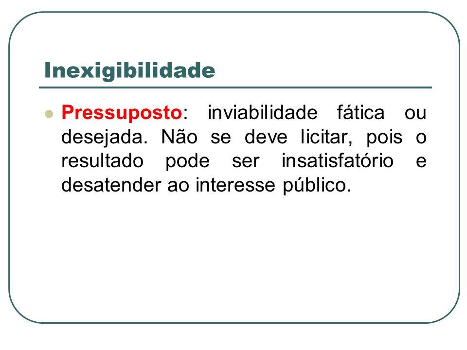 Inexigibilidade Pressuposto: inviabilidade fática ou desejada. Não se deve licitar, pois o resultado pode ser insatisfatório e desatender ao interesse