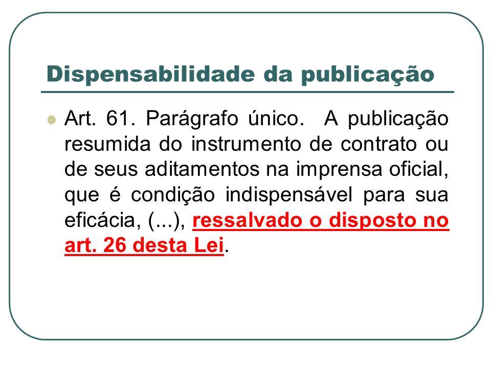 Dispensabilidade da publicação Art. 61. Parágrafo único. A publicação resumida do instrumento de contrato ou de seus aditamentos na imprensa oficial,