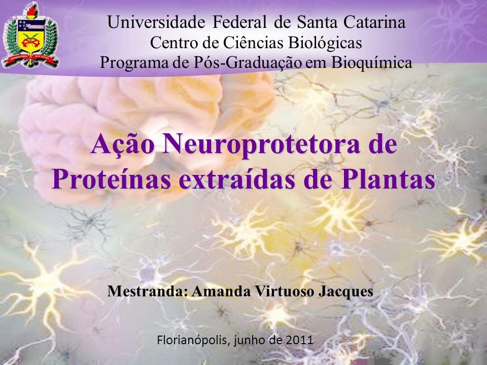 Ação Neuroprotetora de Proteínas extraídas de Plantas Mestranda: Amanda Virtuoso Jacques Universidade Federal de Santa Catarina Centro de Ciências Bio