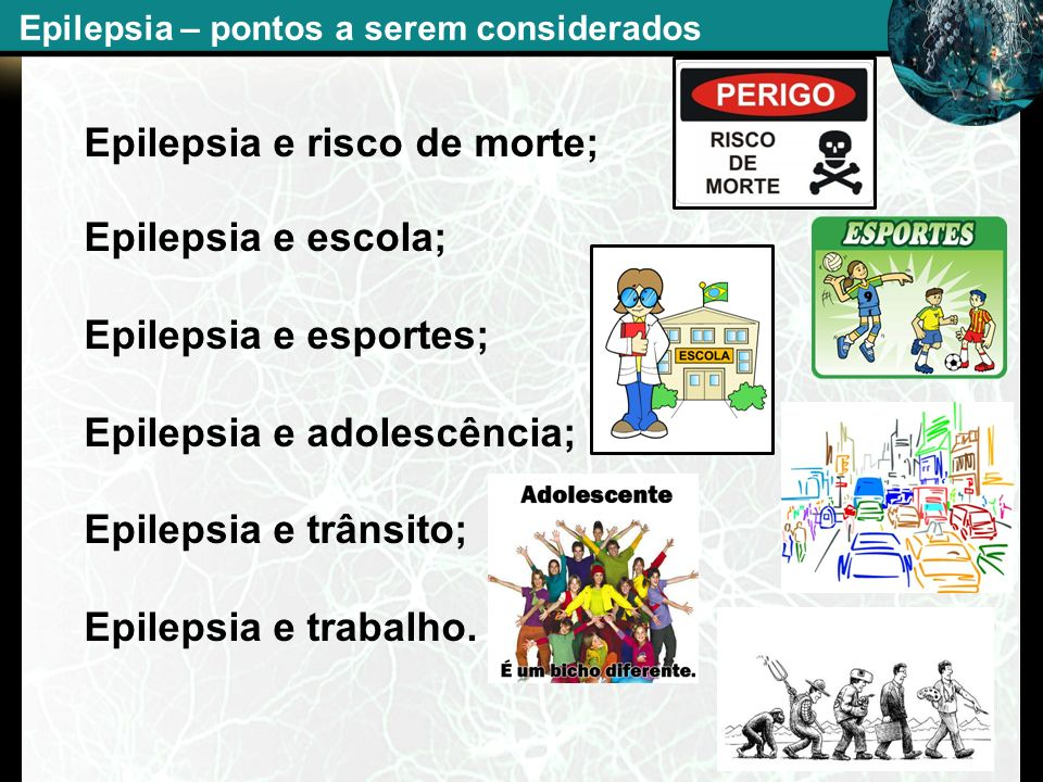 - Epilepsia e risco de morte; - Epilepsia e escola; - Epilepsia e esportes; - Epilepsia e adolescência; - Epilepsia e trânsito; - Epilepsia e trabalho