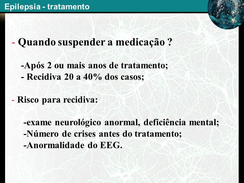 - Quando suspender a medicação ? -Após 2 ou mais anos de tratamento; - Recidiva 20 a 40% dos casos; - Risco para recidiva: -exame neurológico anormal,
