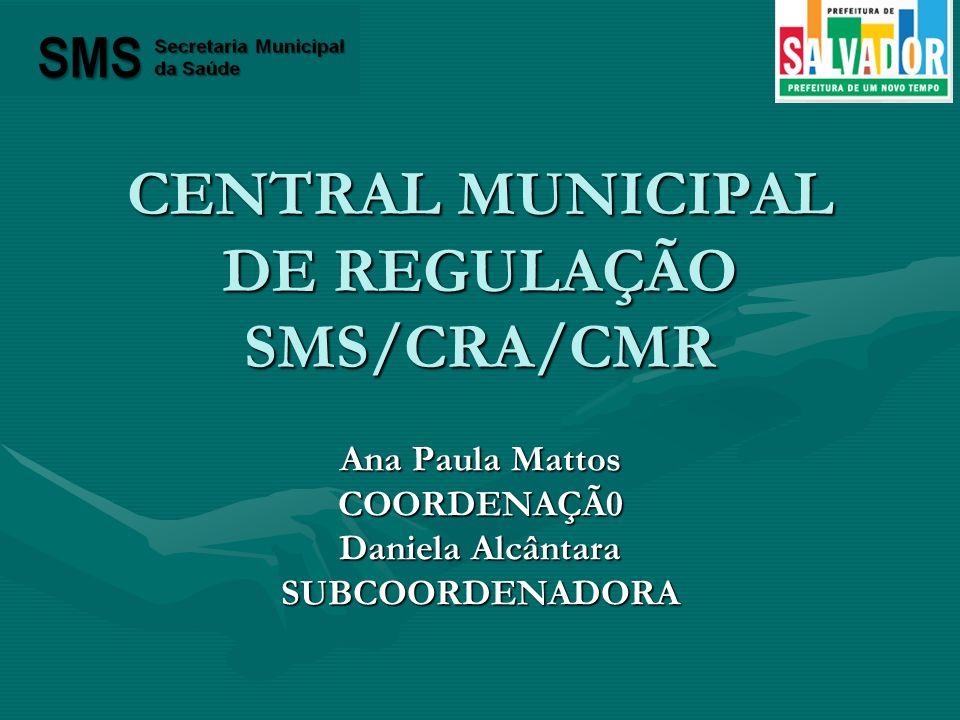 CENTRAL MUNICIPAL DE REGULAÇÃO SMS/CRA/CMR Ana Paula Mattos COORDENAÇÃ0 Daniela Alcântara SUBCOORDENADORA