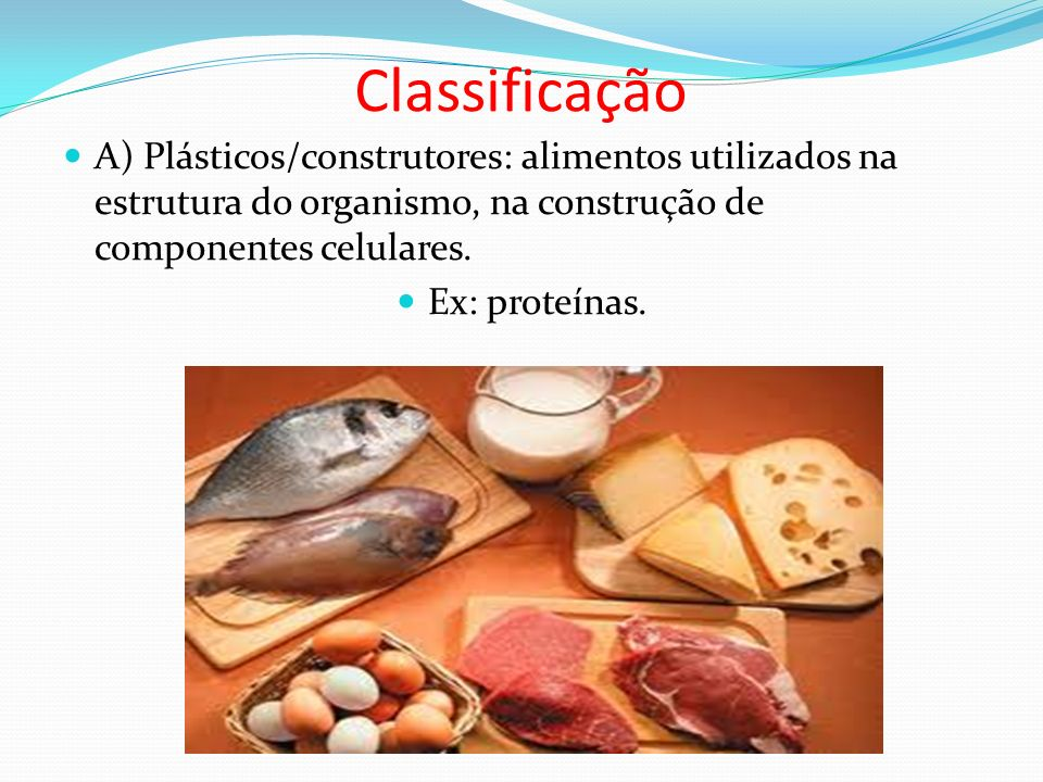 Classificação A) Plásticos/construtores: alimentos utilizados na estrutura do organismo, na construção de componentes celulares. Ex: proteínas.
