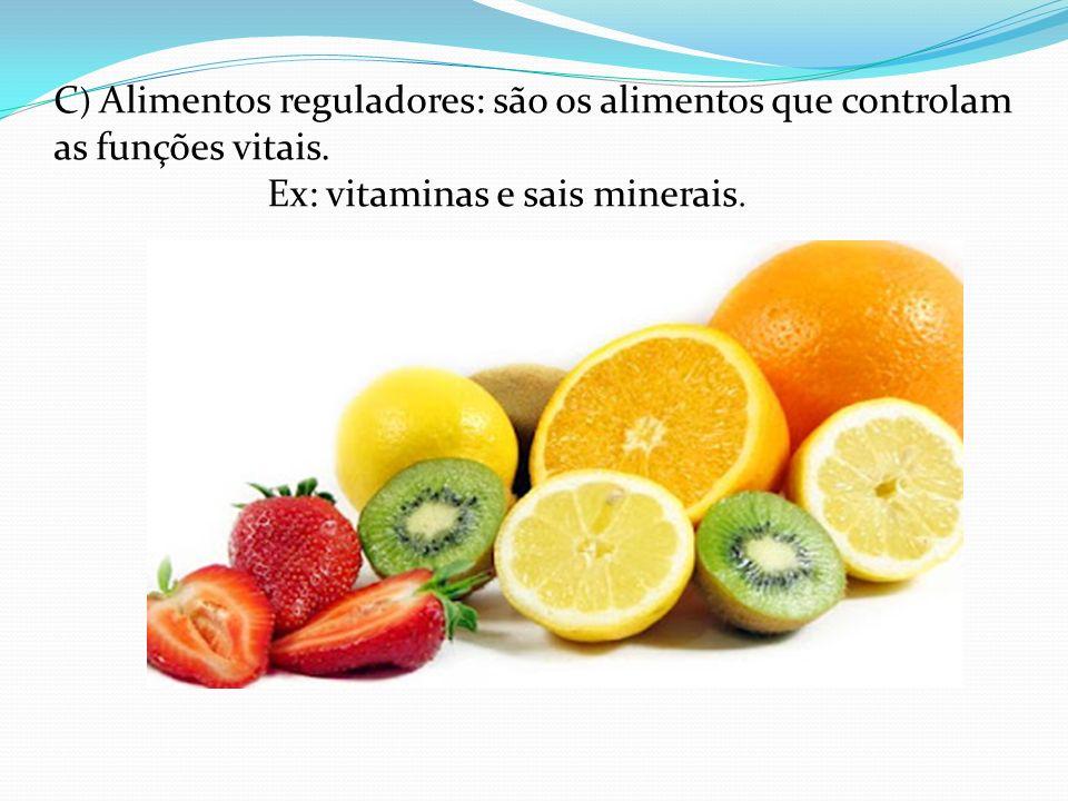 C ) Alimentos reguladores: são os alimentos que controlam as funções vitais. Ex: vitaminas e sais minerais.