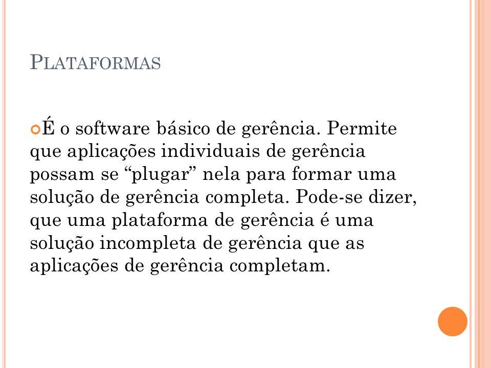 P LATAFORMAS É o software básico de gerência. Permite que aplicações individuais de gerência possam se plugar nela para formar uma solução de gerência