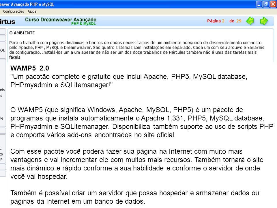 WAMP5 2.0 Um pacotão completo e gratuito que inclui Apache, PHP5, MySQL database, PHPmyadmin e SQLitemanager! O WAMP5 (que significa Windows, Apache, MySQL, PHP5) é um pacote de programas que instala automaticamente o Apache 1.331, PHP5, MySQL database, PHPmyadmin e SQLitemanager.