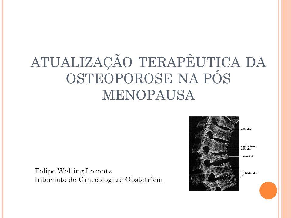 ATUALIZAÇÃO TERAPÊUTICA DA OSTEOPOROSE NA PÓS MENOPAUSA Felipe Welling Lorentz Internato de Ginecologia e Obstetrícia