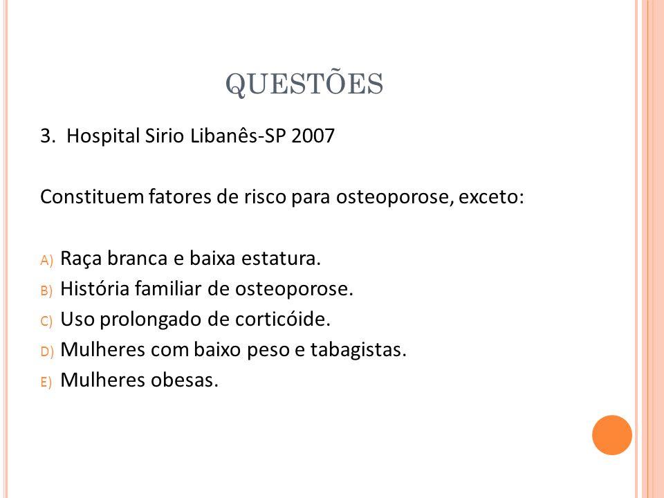 QUESTÕES 3. Hospital Sirio Libanês-SP 2007 Constituem fatores de risco para osteoporose, exceto: A) Raça branca e baixa estatura. B) História familiar