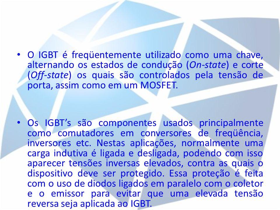O IGBT é freqüentemente utilizado como uma chave, alternando os estados de condução (On-state) e corte (Off-state) os quais são controlados pela tensã