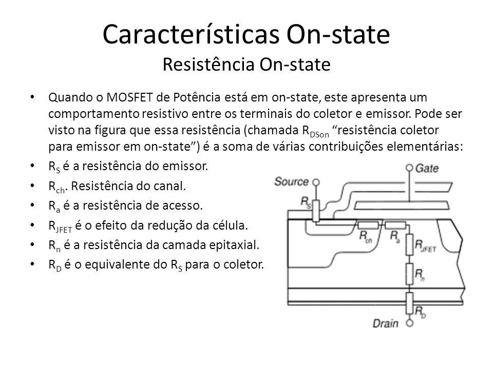 Características On-state Resistência On-state Quando o MOSFET de Potência está em on-state, este apresenta um comportamento resistivo entre os termina