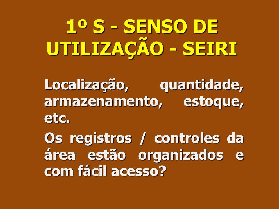 1º S - SENSO DE UTILIZAÇÃO - SEIRI Localização, quantidade, armazenamento, estoque, etc. Os registros / controles da área estão organizados e com fáci