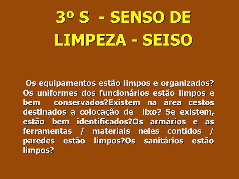 3º S - SENSO DE LIMPEZA - SEISO Os equipamentos estão limpos e organizados? Os uniformes dos funcionários estão limpos e bem conservados?Existem na ár