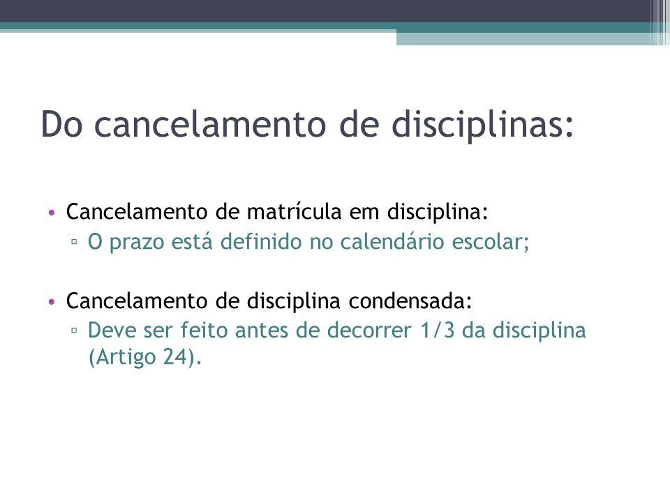 Do cancelamento de disciplinas: Cancelamento de matrícula em disciplina: O prazo está definido no calendário escolar; Cancelamento de disciplina conde