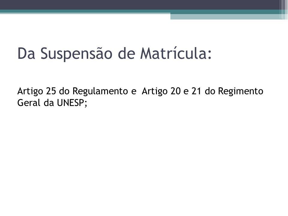 Da Suspensão de Matrícula: Artigo 25 do Regulamento e Artigo 20 e 21 do Regimento Geral da UNESP;